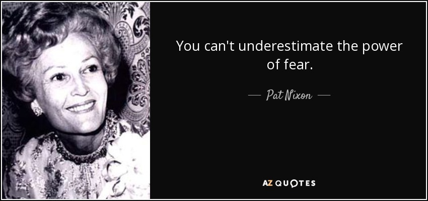 You can't underestimate the power of fear. - Pat Nixon