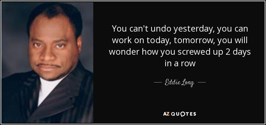 You can't undo yesterday, you can work on today, tomorrow, you will wonder how you screwed up 2 days in a row - Eddie Long