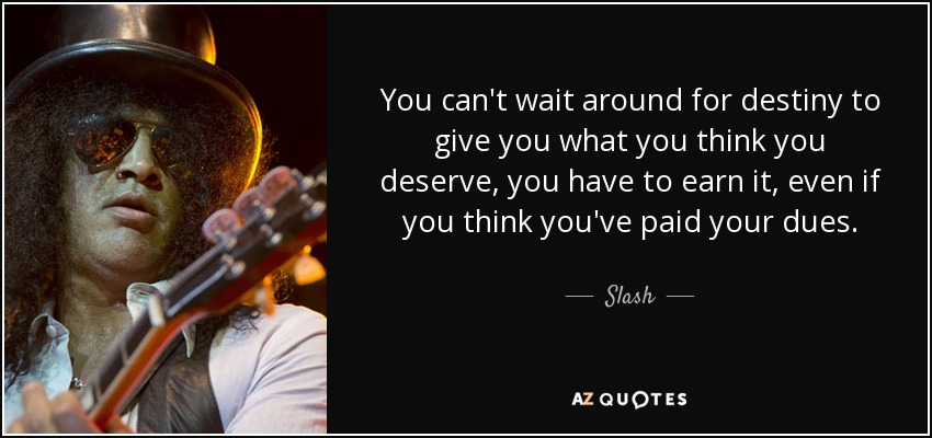 You can't wait around for destiny to give you what you think you deserve, you have to earn it, even if you think you've paid your dues. - Slash