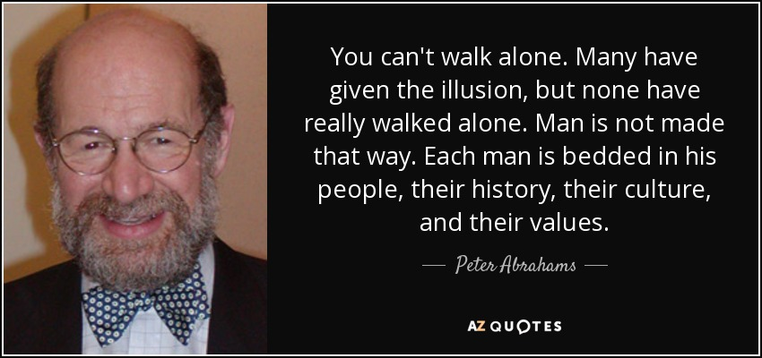 You can't walk alone. Many have given the illusion, but none have really walked alone. Man is not made that way. Each man is bedded in his people, their history, their culture, and their values. - Peter Abrahams