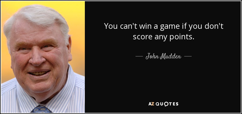 You can't win a game if you don't score any points. - John Madden