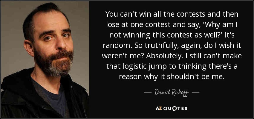 You can't win all the contests and then lose at one contest and say, 'Why am I not winning this contest as well?' It's random. So truthfully, again, do I wish it weren't me? Absolutely. I still can't make that logistic jump to thinking there's a reason why it shouldn't be me. - David Rakoff