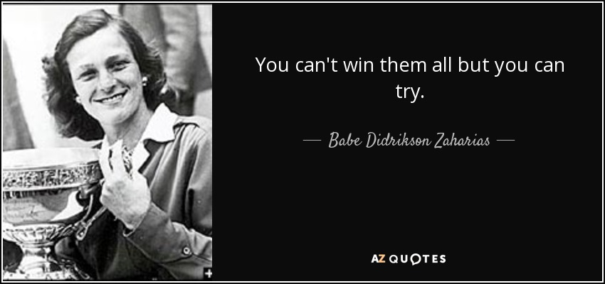 You can't win them all but you can try. - Babe Didrikson Zaharias