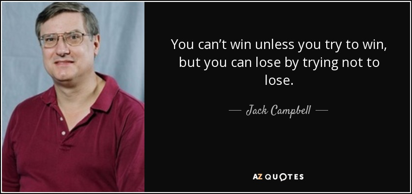 You can't win unless you try to win, but you can lose by trying not to lose. - Jack Campbell