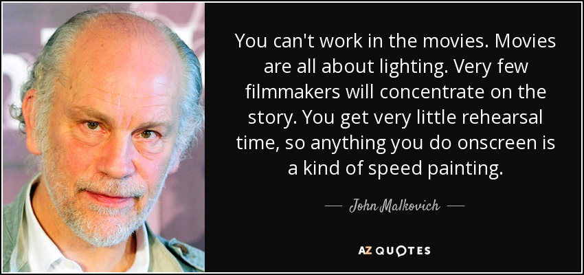 You can't work in the movies. Movies are all about lighting. Very few filmmakers will concentrate on the story. You get very little rehearsal time, so anything you do onscreen is a kind of speed painting. - John Malkovich