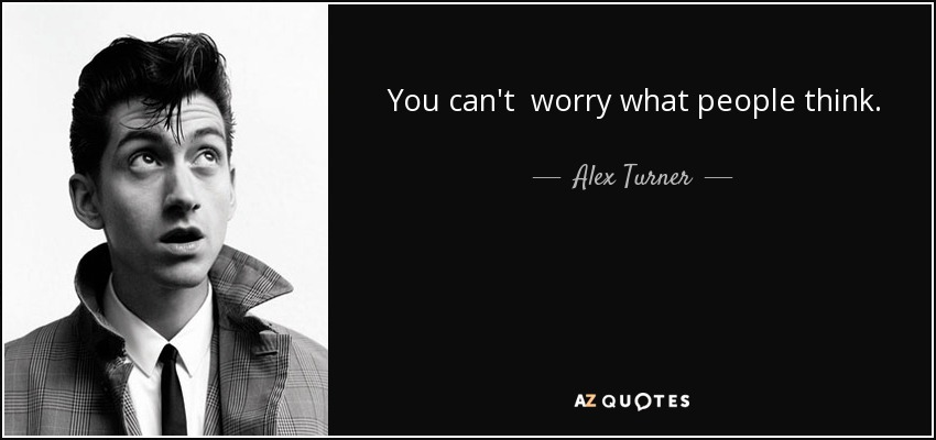 You can't worry what people think. - Alex Turner