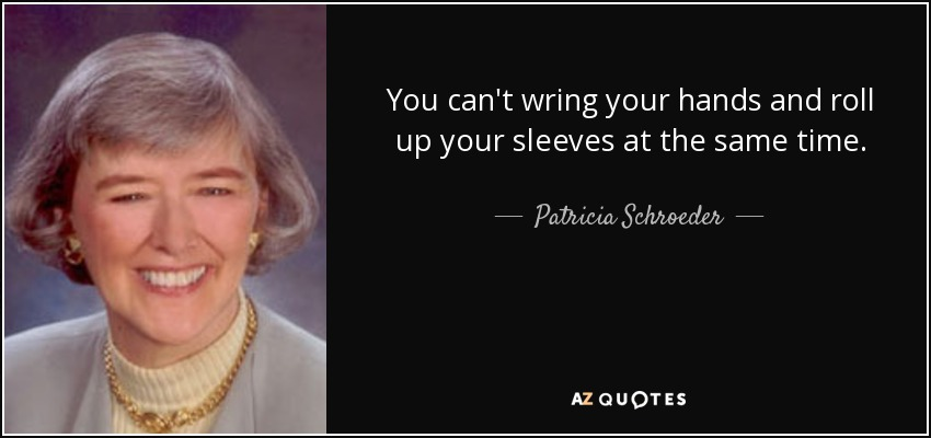 You can't wring your hands and roll up your sleeves at the same time. - Patricia Schroeder