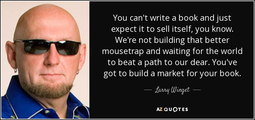 You can't write a book and just expect it to sell itself, you know. We're not building that better mousetrap and waiting for the world to beat a path to our dear. You've got to build a market for your book. - Larry Winget
