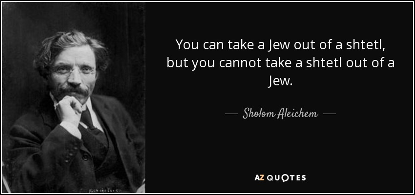 You can take a Jew out of a shtetl, but you cannot take a shtetl out of a Jew. - Sholom Aleichem
