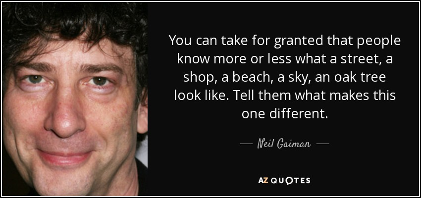 You can take for granted that people know more or less what a street, a shop, a beach, a sky, an oak tree look like. Tell them what makes this one different. - Neil Gaiman