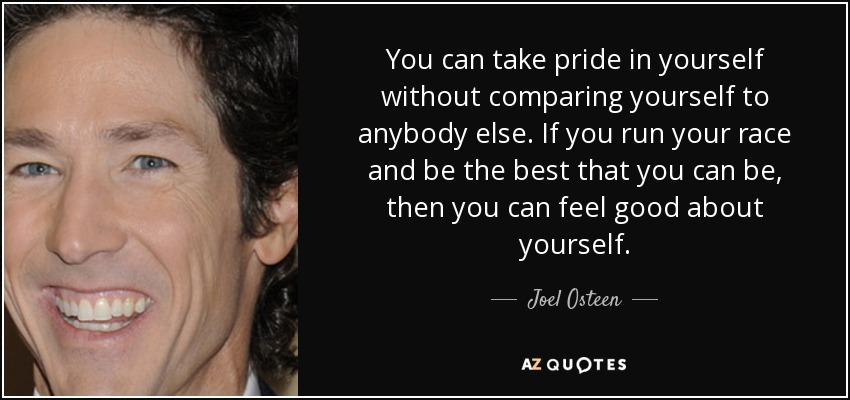 You can take pride in yourself without comparing yourself to anybody else. If you run your race and be the best that you can be, then you can feel good about yourself. - Joel Osteen