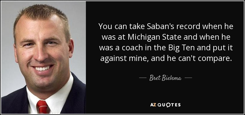 You can take Saban's record when he was at Michigan State and when he was a coach in the Big Ten and put it against mine, and he can't compare. - Bret Bielema