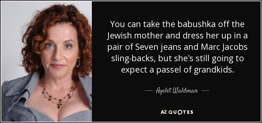 You can take the babushka off the Jewish mother and dress her up in a pair of Seven jeans and Marc Jacobs sling-backs, but she's still going to expect a passel of grandkids. - Ayelet Waldman
