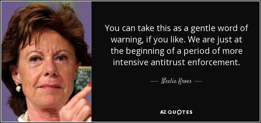 You can take this as a gentle word of warning, if you like. We are just at the beginning of a period of more intensive antitrust enforcement. - Neelie Kroes