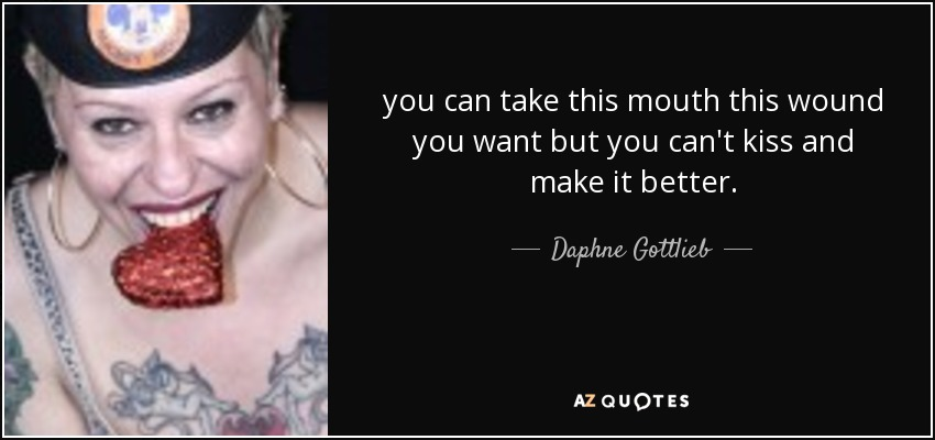 you can take this mouth this wound you want but you can't kiss and make it better. - Daphne Gottlieb