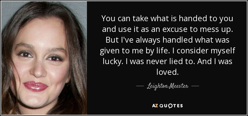 You can take what is handed to you and use it as an excuse to mess up. But I've always handled what was given to me by life. I consider myself lucky. I was never lied to. And I was loved. - Leighton Meester