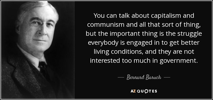 You can talk about capitalism and communism and all that sort of thing, but the important thing is the struggle everybody is engaged in to get better living conditions, and they are not interested too much in government. - Bernard Baruch
