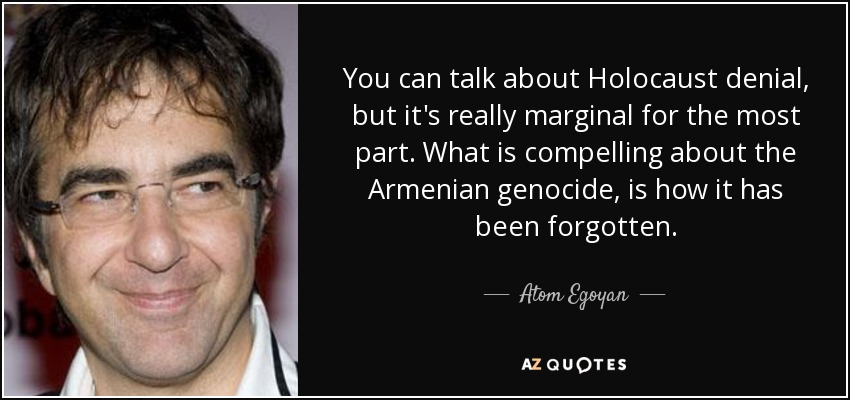 You can talk about Holocaust denial, but it's really marginal for the most part. What is compelling about the Armenian genocide, is how it has been forgotten. - Atom Egoyan
