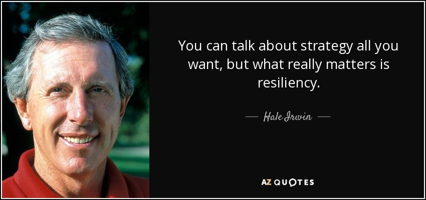 You can talk about strategy all you want, but what really matters is resiliency. - Hale Irwin