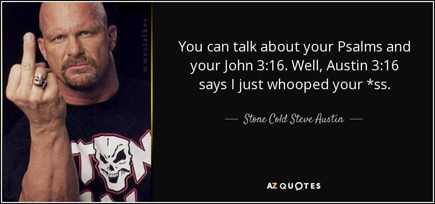 You can talk about your Psalms and your John 3:16. Well, Austin 3:16 says I just whooped your *ss. - Stone Cold Steve Austin