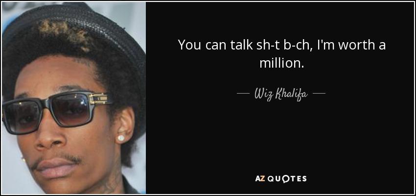 You can talk sh-t b-ch, I'm worth a million. - Wiz Khalifa