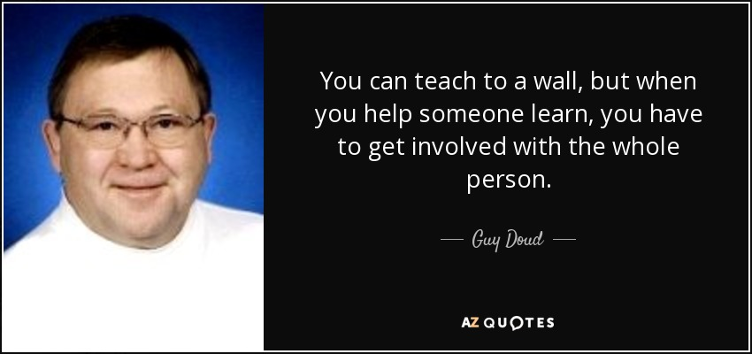 You can teach to a wall, but when you help someone learn, you have to get involved with the whole person. - Guy Doud