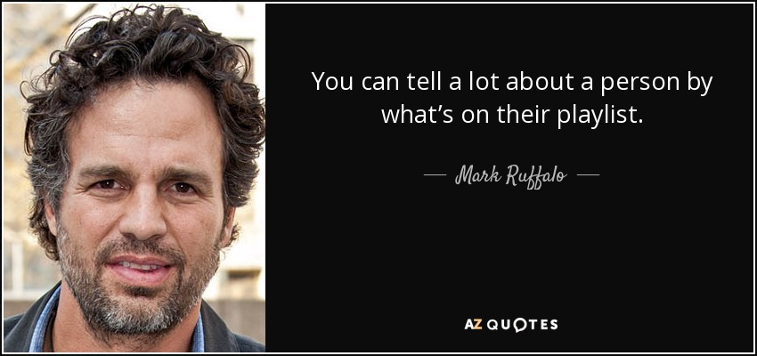You can tell a lot about a person by what's on their playlist. - Mark Ruffalo
