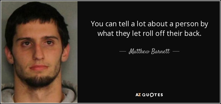 You can tell a lot about a person by what they let roll off their back. - Matthew Barnett