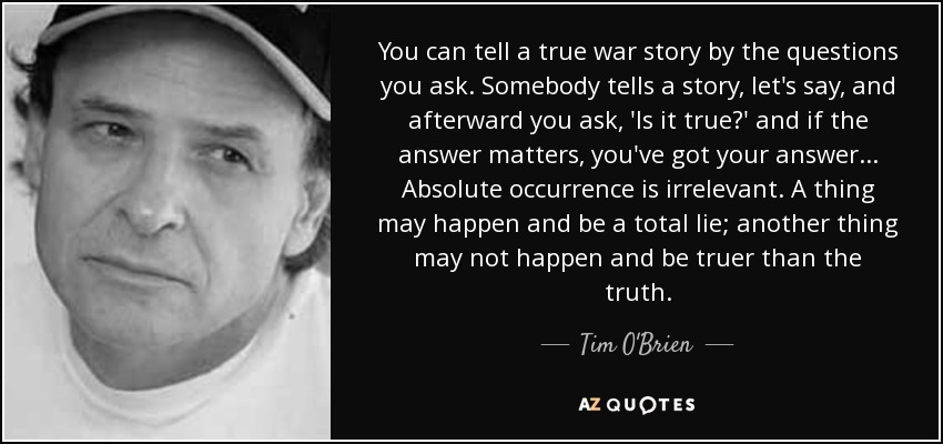 You can tell a true war story by the questions you ask. Somebody tells a story, let's say, and afterward you ask, 'Is it true?' and if the answer matters, you've got your answer . . . Absolute occurrence is irrelevant. A thing may happen and be a total lie; another thing may not happen and be truer than the truth. - Tim O'Brien