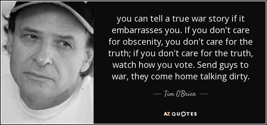 you can tell a true war story if it embarrasses you. If you don't care for obscenity, you don't care for the truth; if you don't care for the truth, watch how you vote. Send guys to war, they come home talking dirty. - Tim O'Brien
