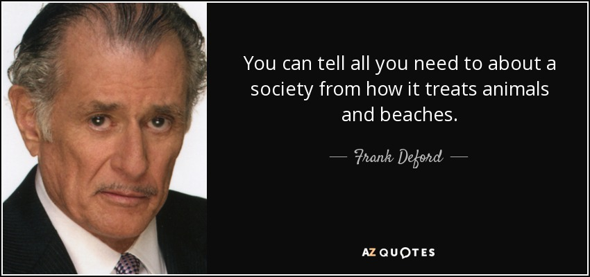 You can tell all you need to about a society from how it treats animals and beaches. - Frank Deford