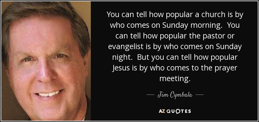 You can tell how popular a church is by who comes on Sunday morning. You can tell how popular the pastor or evangelist is by who comes on Sunday night. But you can tell how popular Jesus is by who comes to the prayer meeting. - Jim Cymbala