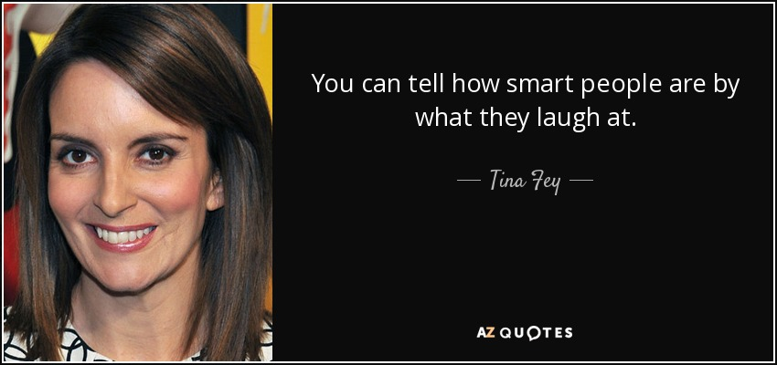 You can tell how smart people are by what they laugh at. - Tina Fey
