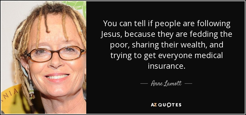 You can tell if people are following Jesus, because they are fedding the poor, sharing their wealth, and trying to get everyone medical insurance. - Anne Lamott