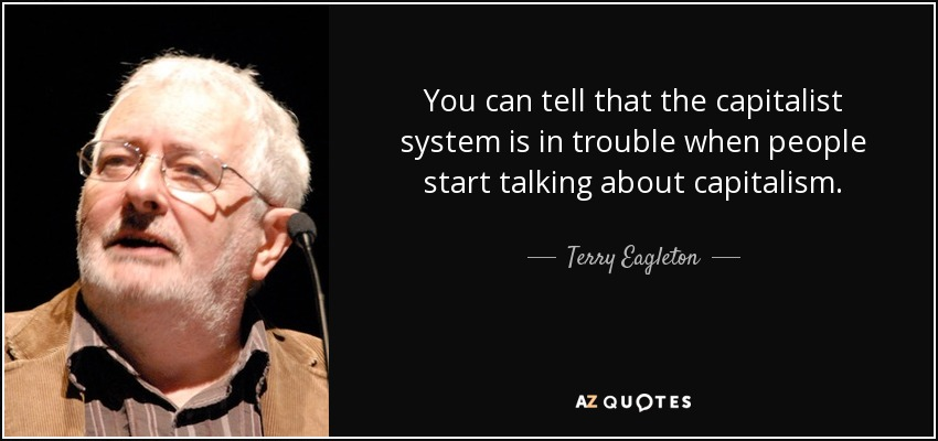 You can tell that the capitalist system is in trouble when people start talking about capitalism. - Terry Eagleton