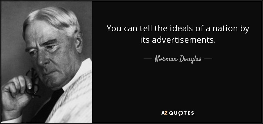 You can tell the ideals of a nation by its advertisements. - Norman Douglas