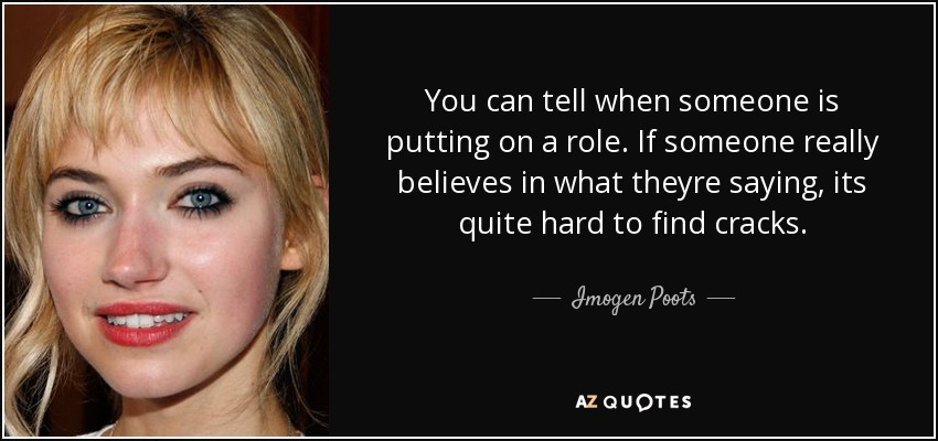 You can tell when someone is putting on a role. If someone really believes in what theyre saying, its quite hard to find cracks. - Imogen Poots