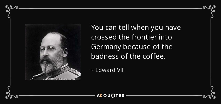 You can tell when you have crossed the frontier into Germany because of the badness of the coffee. - Edward VII