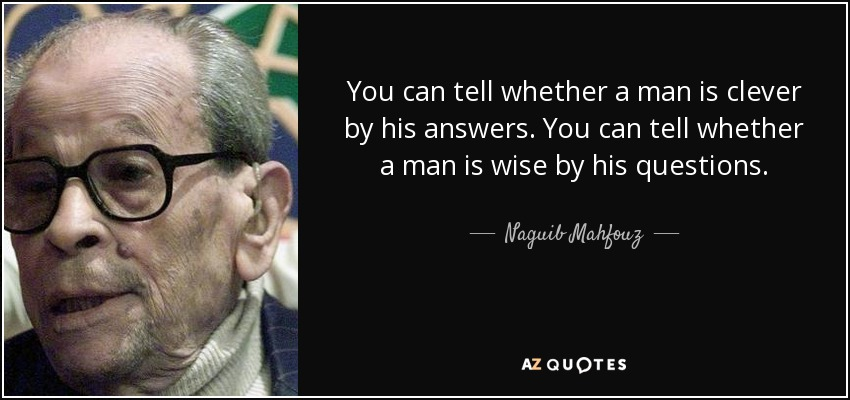 You can tell whether a man is clever by his answers. You can tell whether a man is wise by his questions. - Naguib Mahfouz