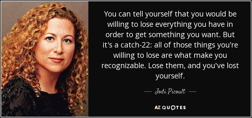 You can tell yourself that you would be willing to lose everything you have in order to get something you want. But it's a catch-22: all of those things you're willing to lose are what make you recognizable. Lose them, and you've lost yourself. - Jodi Picoult