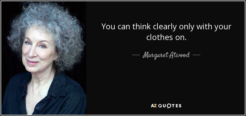 You can think clearly only with your clothes on. - Margaret Atwood