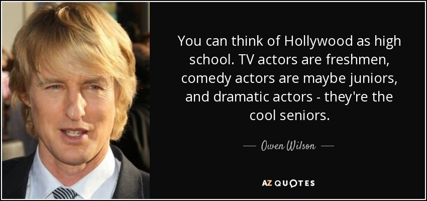 You can think of Hollywood as high school. TV actors are freshmen, comedy actors are maybe juniors, and dramatic actors - they're the cool seniors. - Owen Wilson