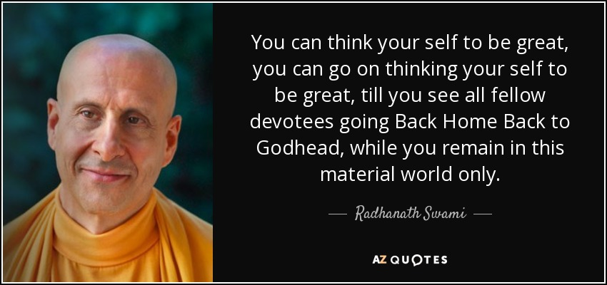 You can think your self to be great, you can go on thinking your self to be great, till you see all fellow devotees going Back Home Back to Godhead, while you remain in this material world only. - Radhanath Swami