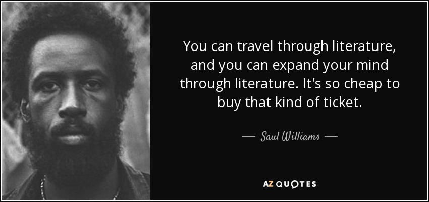You can travel through literature, and you can expand your mind through literature. It's so cheap to buy that kind of ticket. - Saul Williams