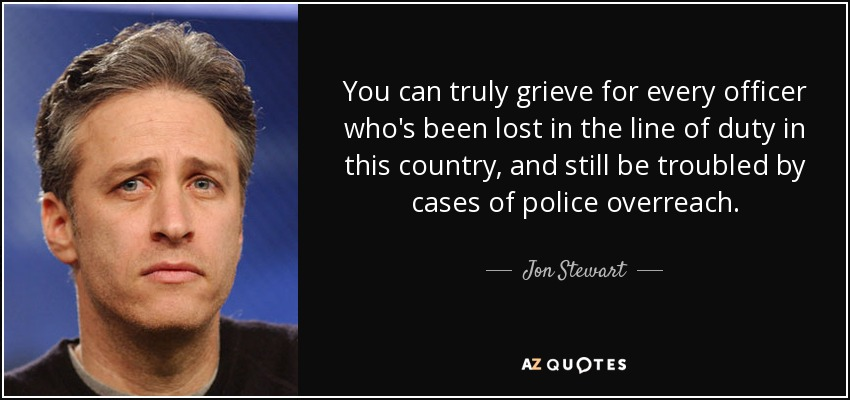 You can truly grieve for every officer who's been lost in the line of duty in this country, and still be troubled by cases of police overreach. - Jon Stewart