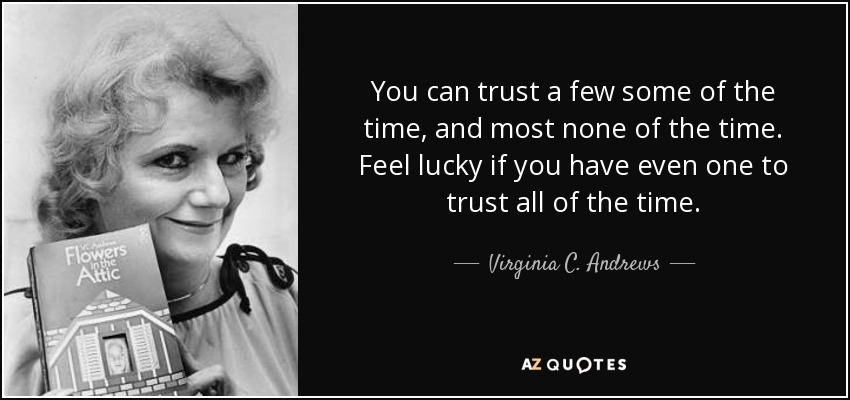 You can trust a few some of the time, and most none of the time. Feel lucky if you have even one to trust all of the time. - Virginia C. Andrews