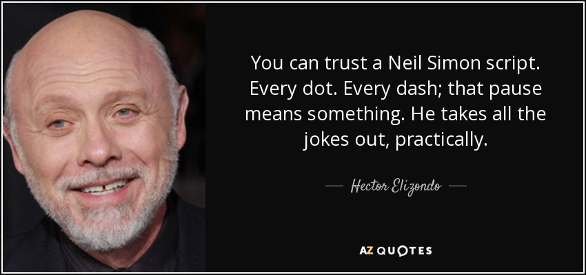 You can trust a Neil Simon script. Every dot. Every dash; that pause means something. He takes all the jokes out, practically. - Hector Elizondo