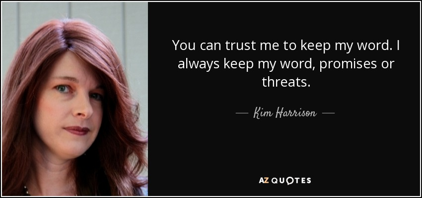You can trust me to keep my word. I always keep my word, promises or threats. - Kim Harrison