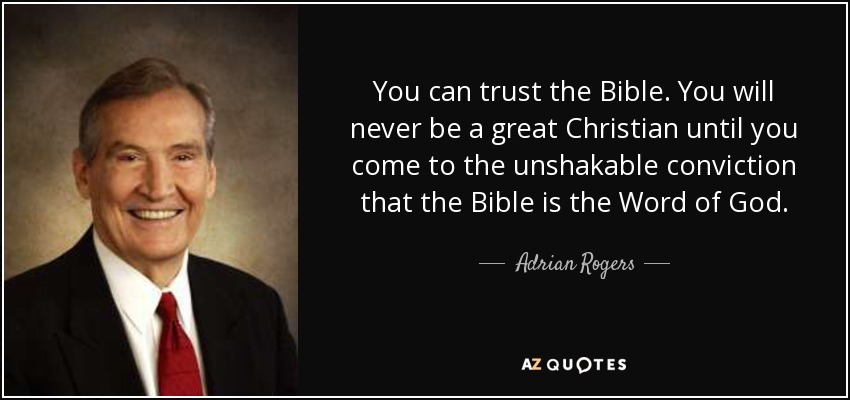 You can trust the Bible. You will never be a great Christian until you come to the unshakable conviction that the Bible is the Word of God. - Adrian Rogers