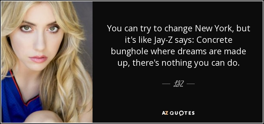 You can try to change New York, but it's like Jay-Z says: Concrete bunghole where dreams are made up, there's nothing you can do. - LIZ